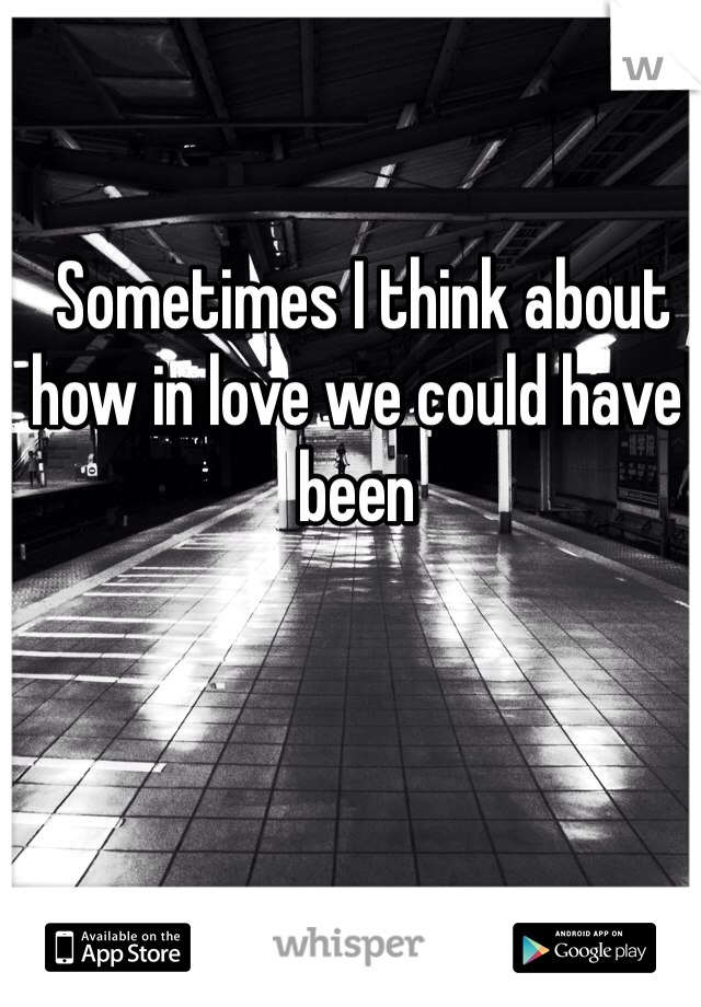 Sometimes I think about how in love we could have been