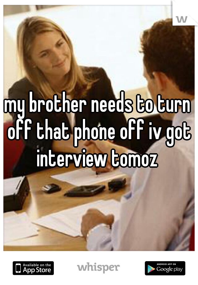 my brother needs to turn off that phone off iv got interview tomoz