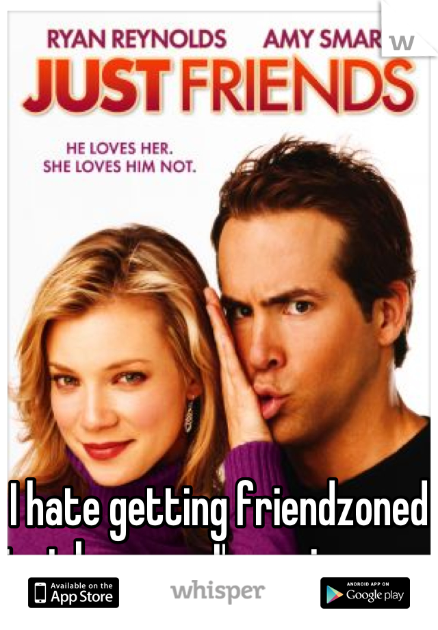 I hate getting friendzoned just because I'm a nice guy.