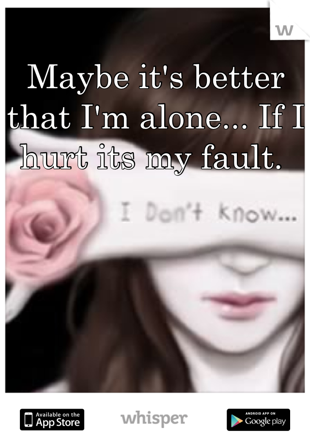 Maybe it's better that I'm alone... If I hurt its my fault.