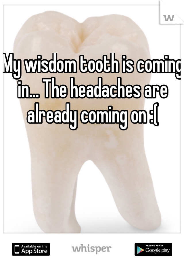 My wisdom tooth is coming in... The headaches are already coming on :(