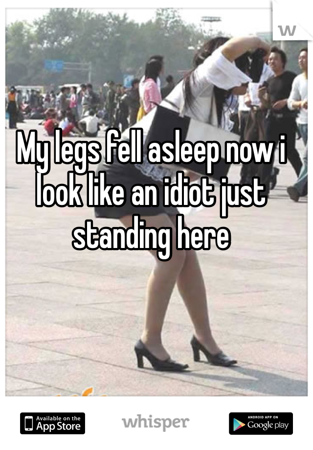 My legs fell asleep now i look like an idiot just standing here