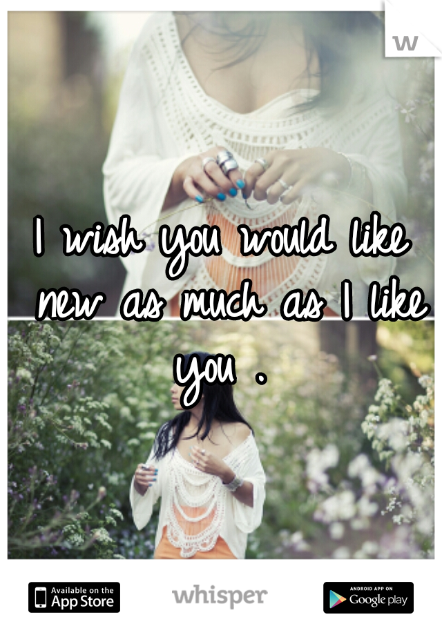 I wish you would like new as much as I like you .