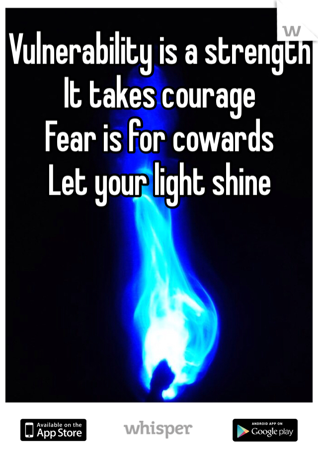 Vulnerability is a strength  It takes courage Fear is for cowards Let your light shine