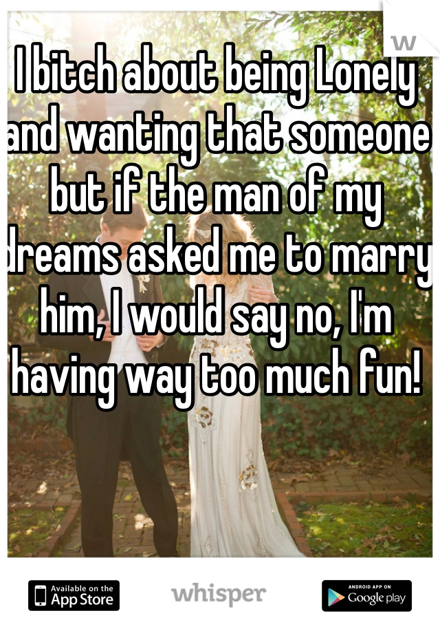 I bitch about being Lonely and wanting that someone but if the man of my dreams asked me to marry him, I would say no, I'm having way too much fun!