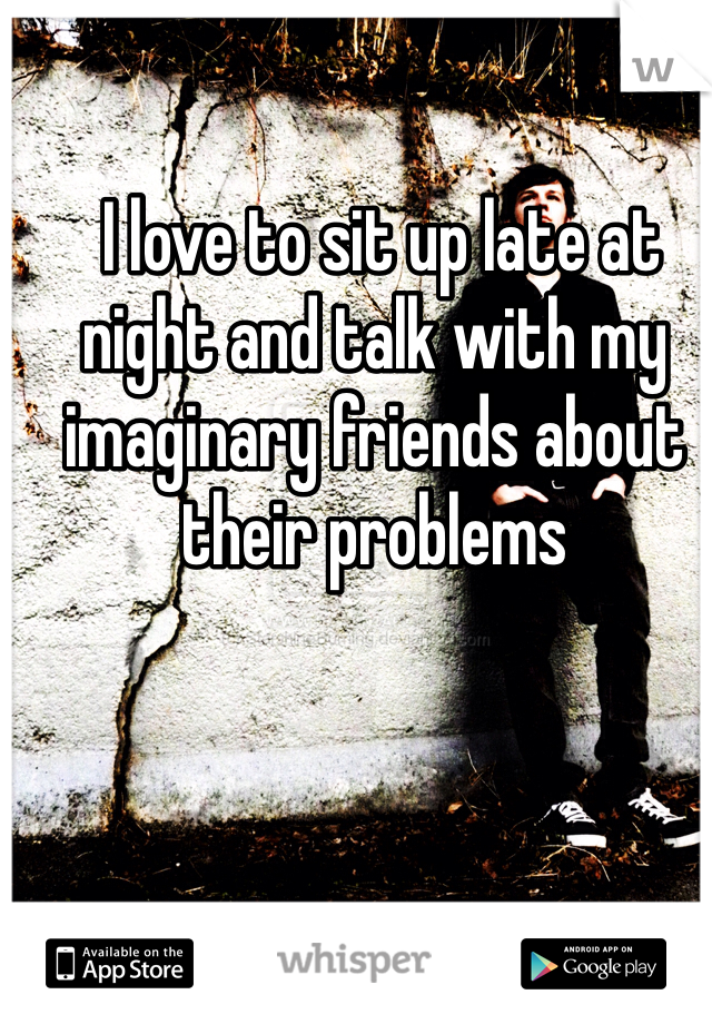 I love to sit up late at night and talk with my imaginary friends about their problems