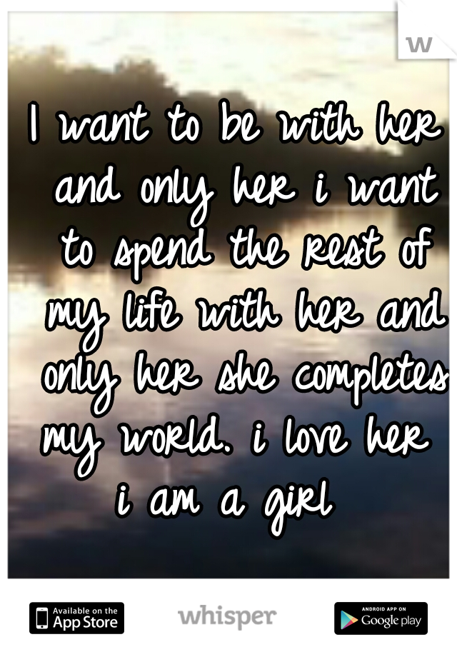 I want to be with her and only her i want to spend the rest of my life with her and only her she completes my world. i love her   i am a girl