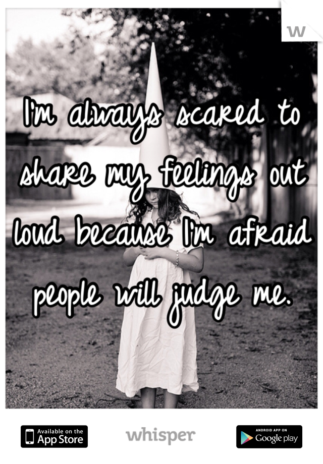 I'm always scared to share my feelings out loud because I'm afraid people will judge me.