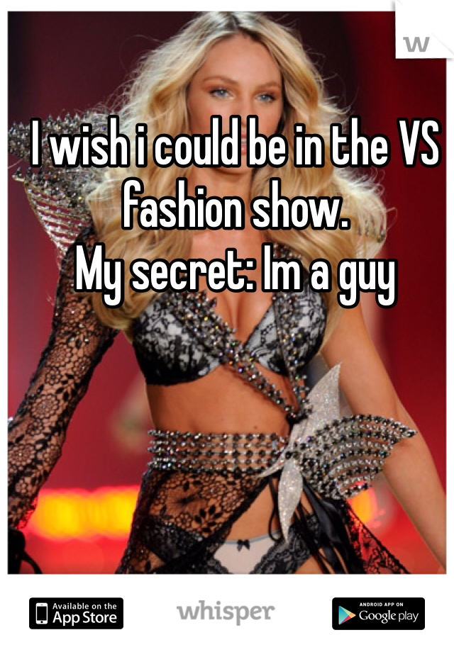 I wish i could be in the VS fashion show. My secret: Im a guy