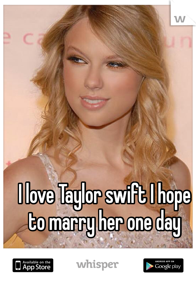I love Taylor swift I hope to marry her one day