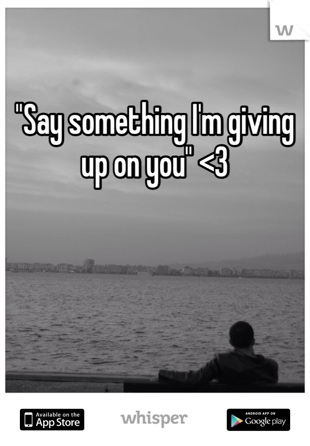 """Say something I'm giving up on you"" <3"
