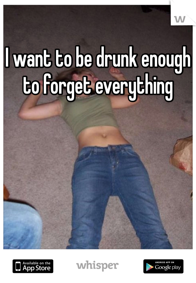 I want to be drunk enough to forget everything