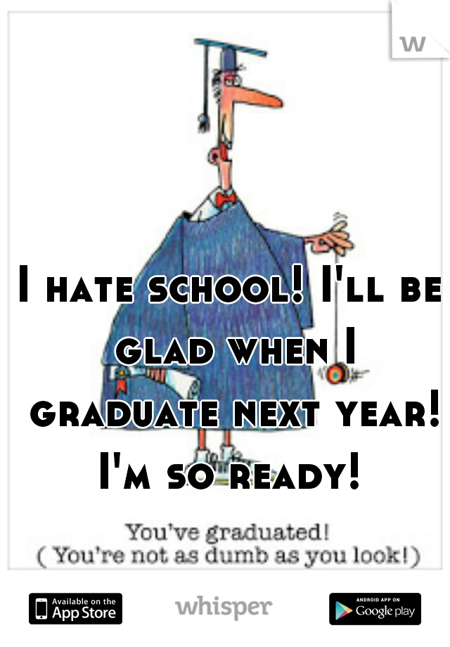 I hate school! I'll be glad when I graduate next year! I'm so ready!