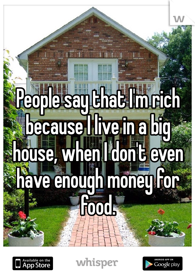 People say that I'm rich because I live in a big house, when I don't even have enough money for food.