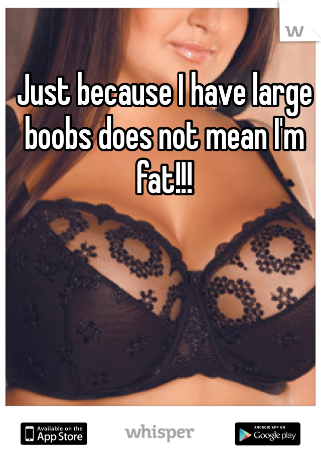 Just because I have large boobs does not mean I'm fat!!!