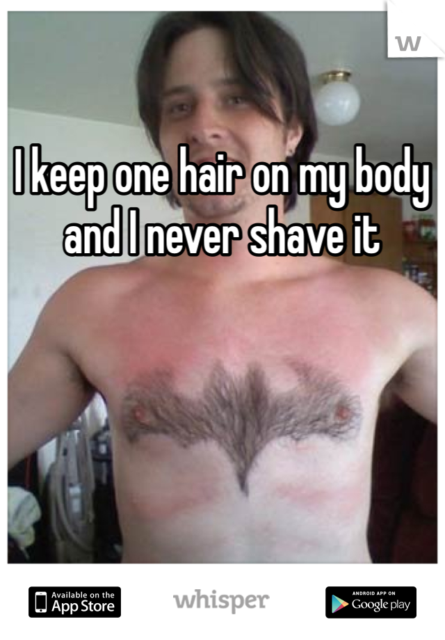 I keep one hair on my body and I never shave it