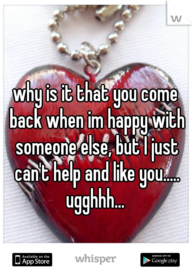 why is it that you come back when im happy with someone else, but I just can't help and like you..... ugghhh...