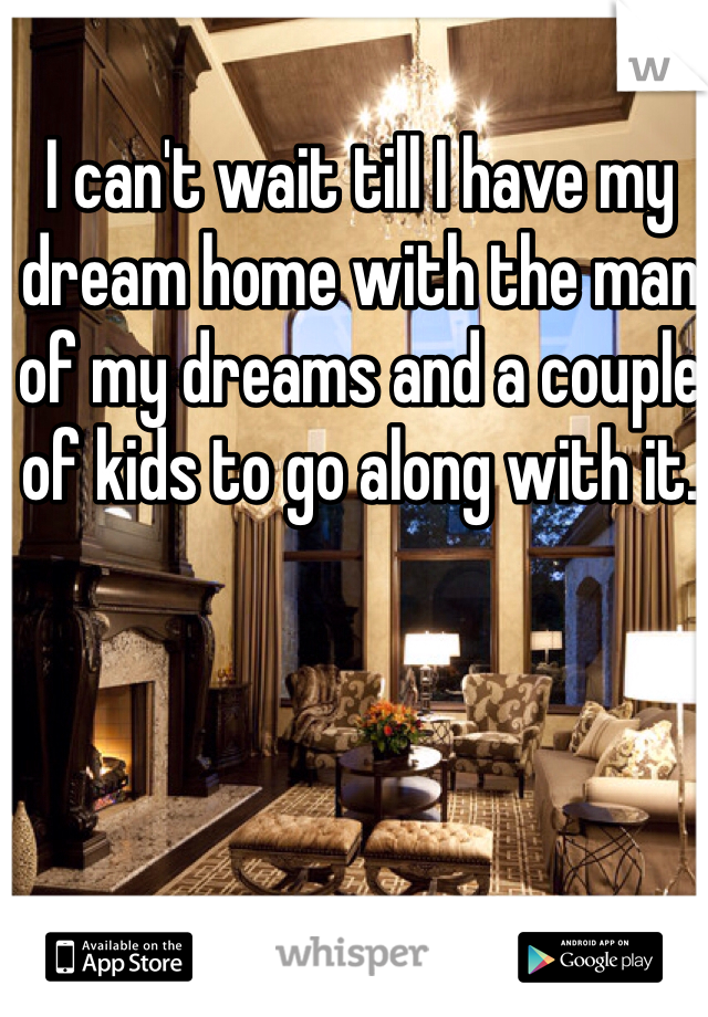I can't wait till I have my dream home with the man of my dreams and a couple of kids to go along with it.