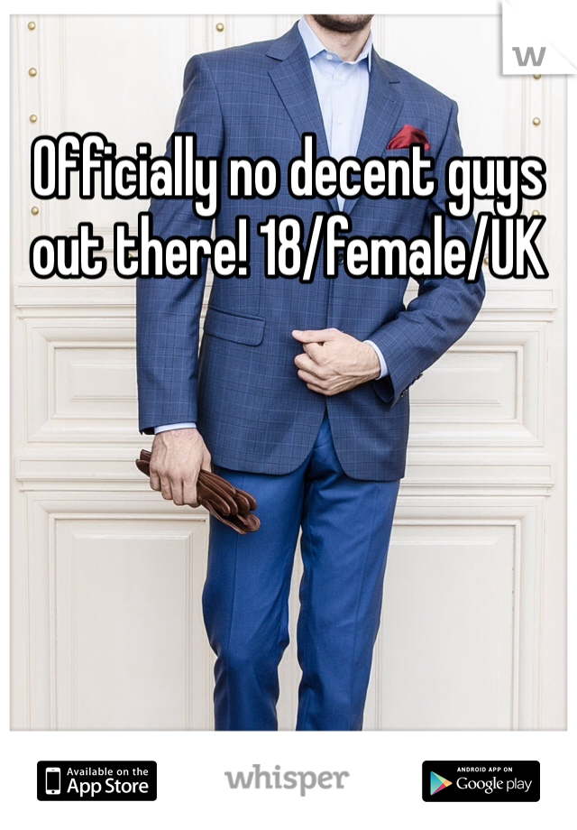 Officially no decent guys out there! 18/female/UK