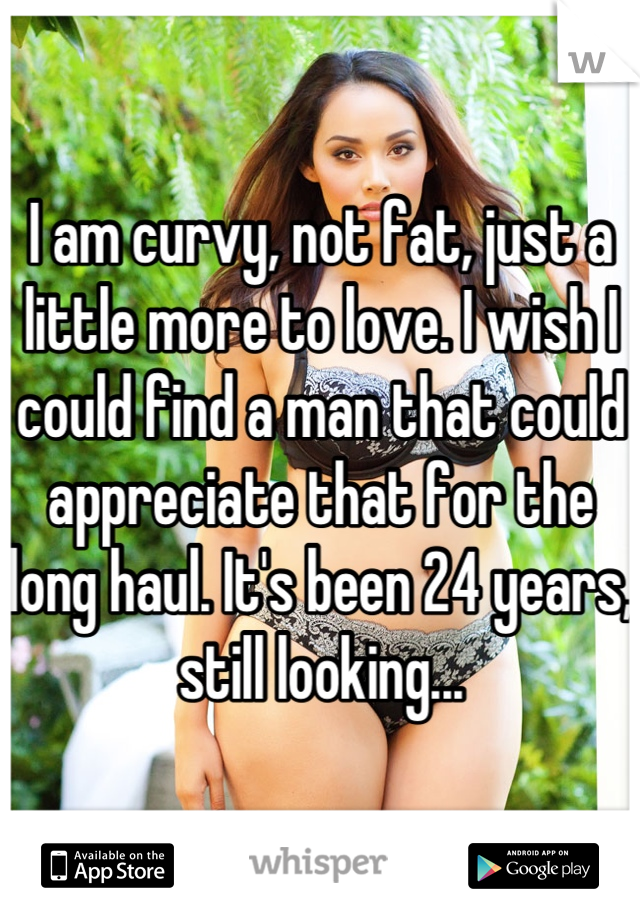 I am curvy, not fat, just a little more to love. I wish I could find a man that could appreciate that for the long haul. It's been 24 years, still looking...