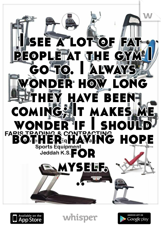 I see a lot of fat people at the gym I go to. I always wonder how long they have been coming; It makes me wonder if I should bother having hope for myself...