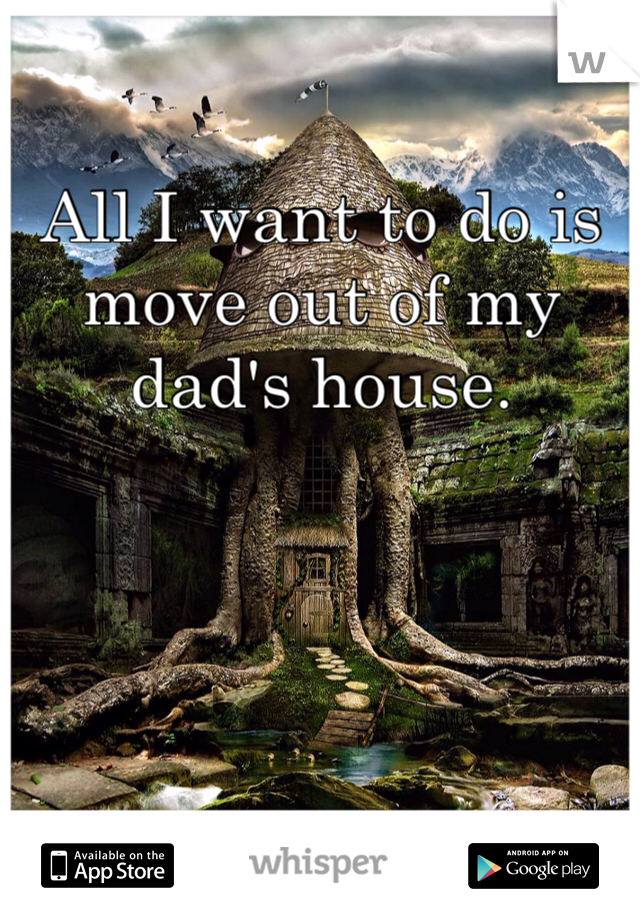 All I want to do is move out of my dad's house.