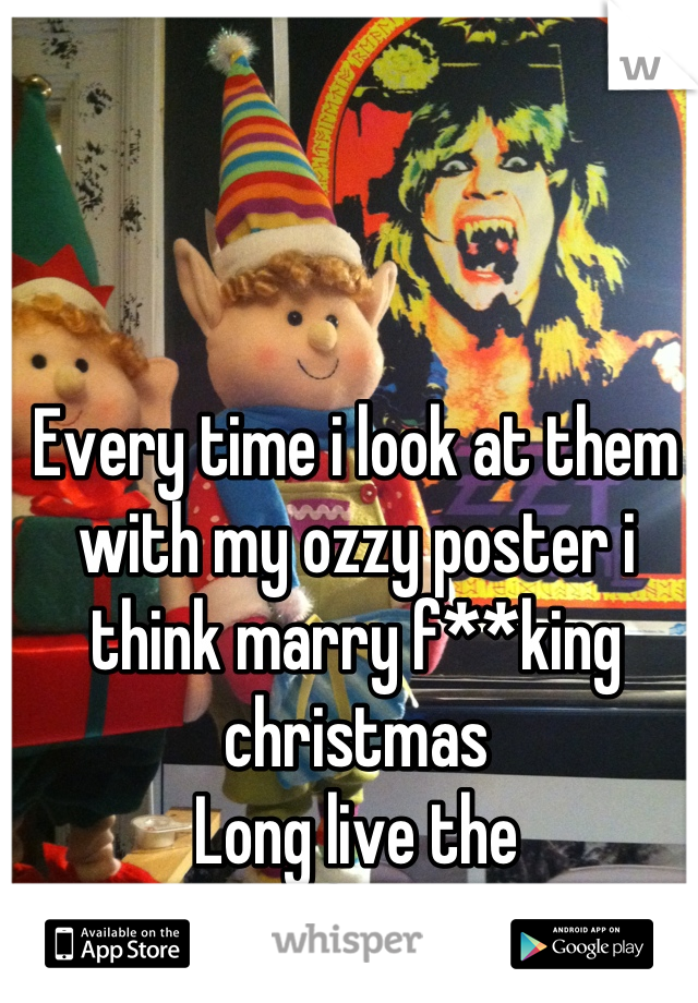 Every time i look at them with my ozzy poster i think marry f**king christmas Long live the prince of darkness
