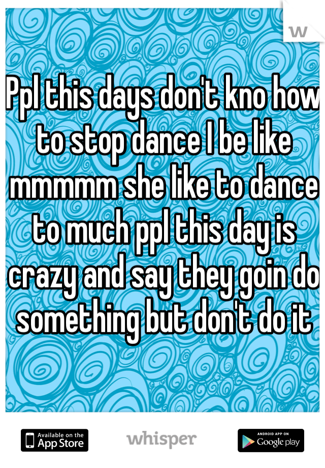 Ppl this days don't kno how to stop dance I be like mmmmm she like to dance to much ppl this day is crazy and say they goin do something but don't do it