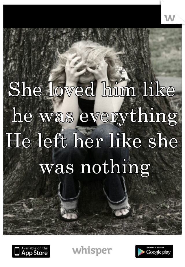 She loved him like he was everything He left her like she was nothing