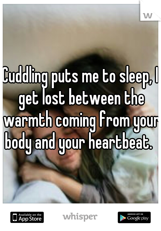 Cuddling puts me to sleep, I get lost between the warmth coming from your body and your heartbeat.