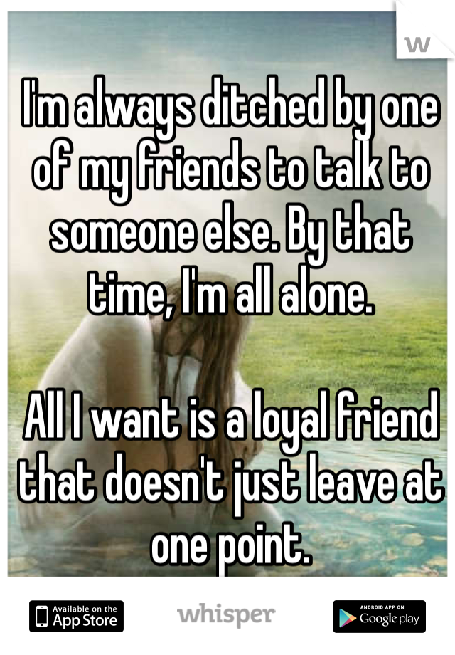 I'm always ditched by one of my friends to talk to someone else. By that time, I'm all alone.   All I want is a loyal friend that doesn't just leave at one point.