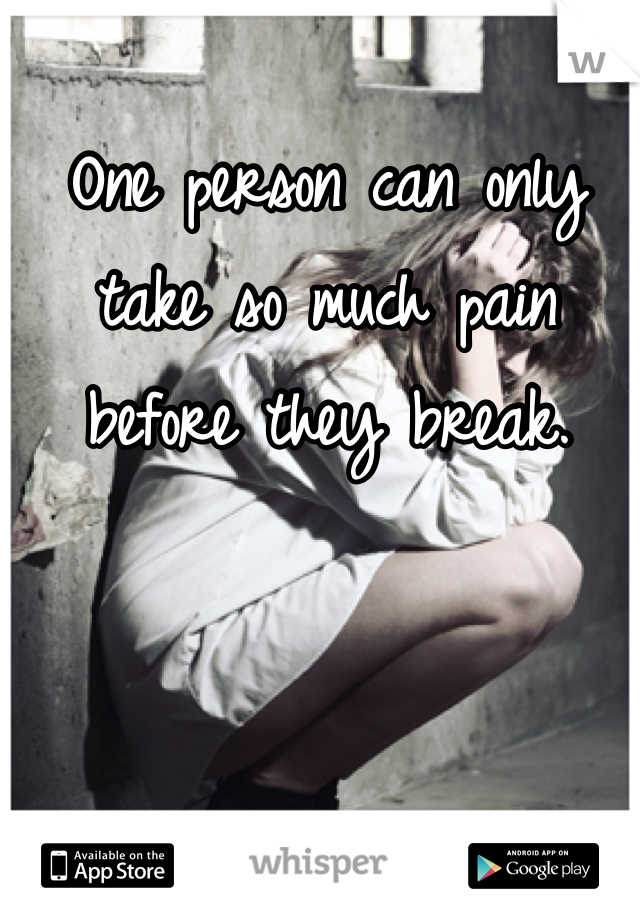 One person can only take so much pain before they break.