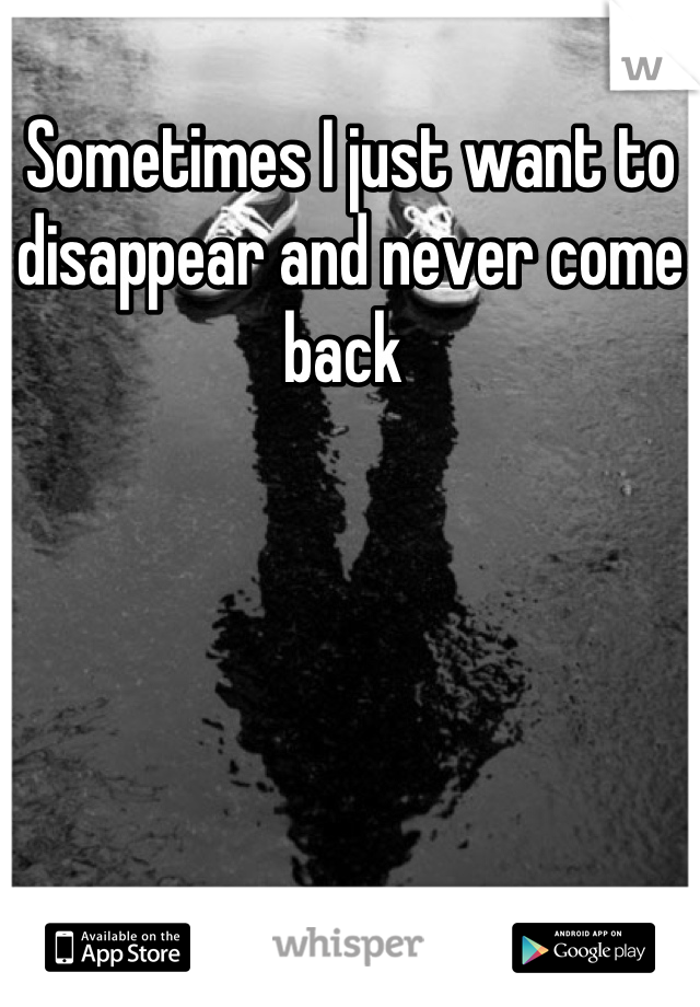 Sometimes I just want to disappear and never come back