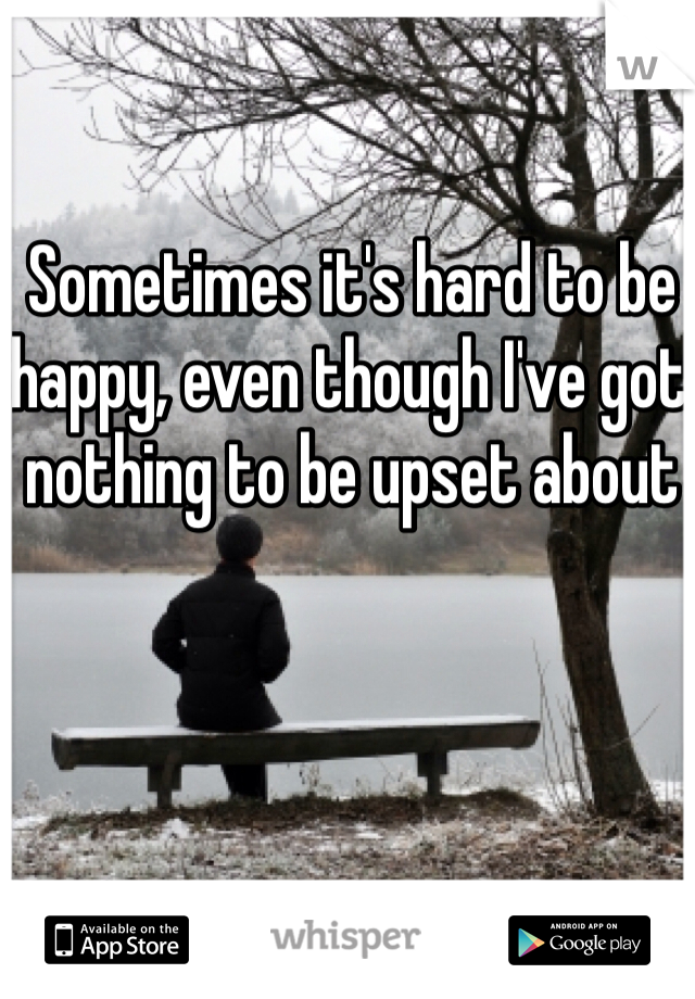 Sometimes it's hard to be happy, even though I've got nothing to be upset about
