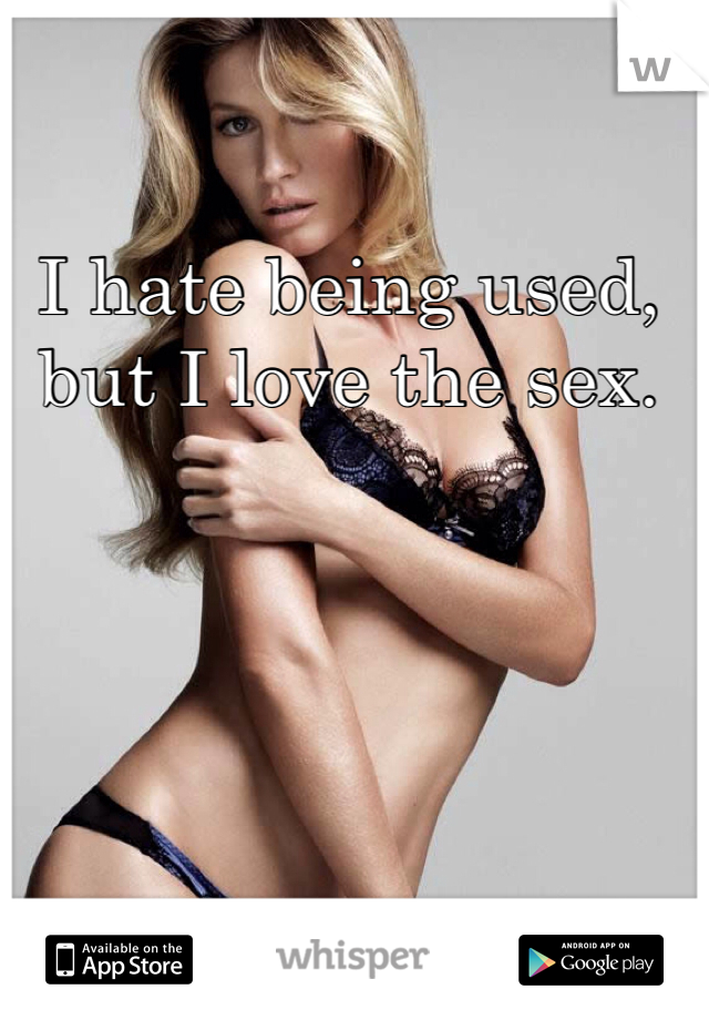 I hate being used, but I love the sex.
