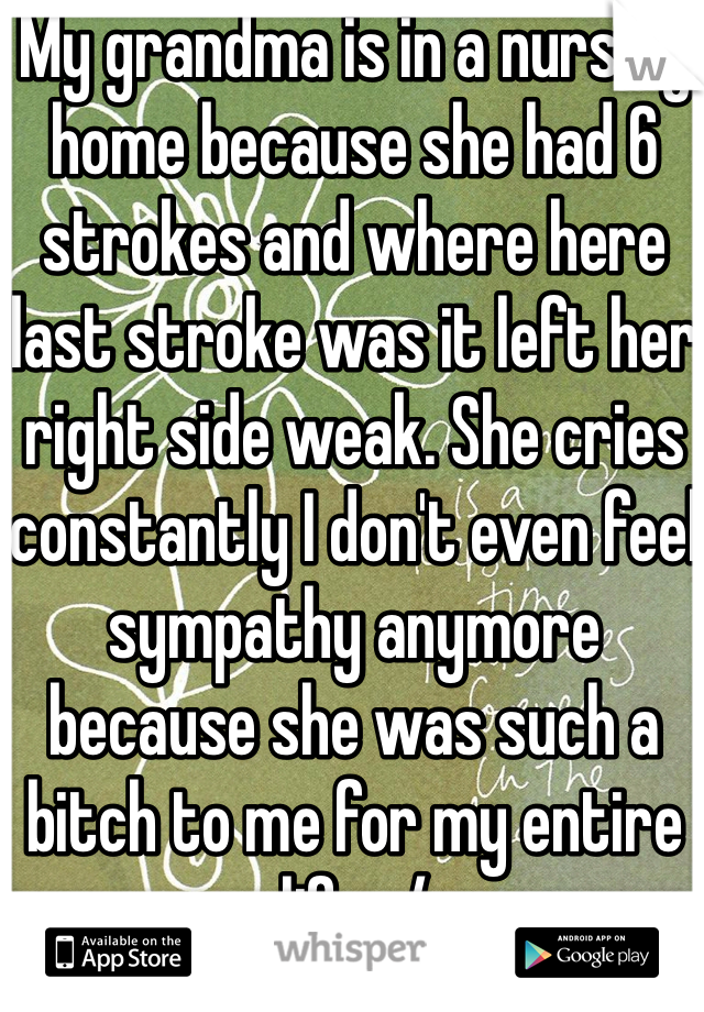 My grandma is in a nursing home because she had 6 strokes and where here last stroke was it left her right side weak. She cries constantly I don't even feel sympathy anymore because she was such a bitch to me for my entire life. :/
