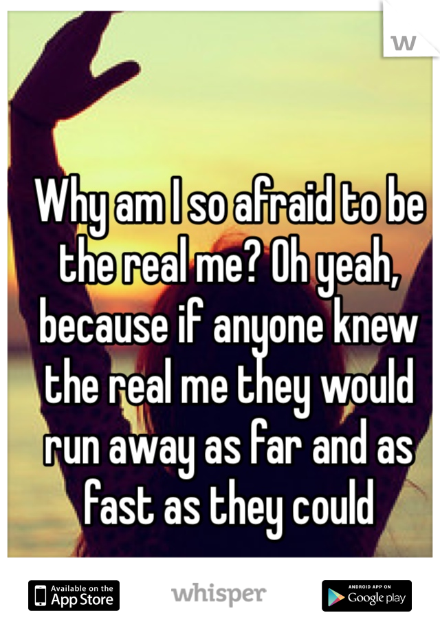 Why am I so afraid to be the real me? Oh yeah, because if anyone knew the real me they would run away as far and as fast as they could