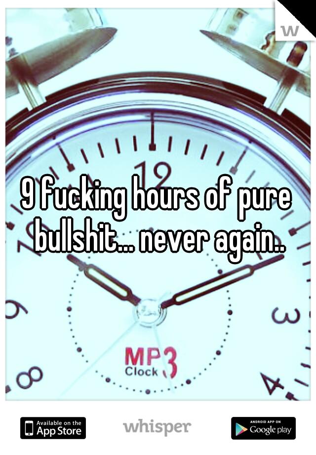 9 fucking hours of pure bullshit... never again..