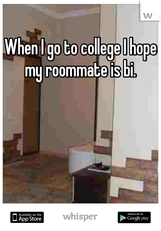 When I go to college I hope my roommate is bi.