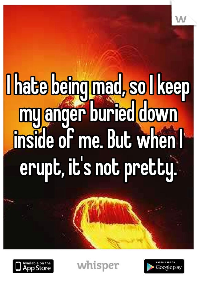 I hate being mad, so I keep my anger buried down inside of me. But when I erupt, it's not pretty.