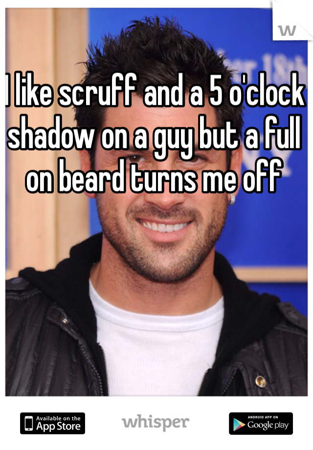 I like scruff and a 5 o'clock shadow on a guy but a full on beard turns me off