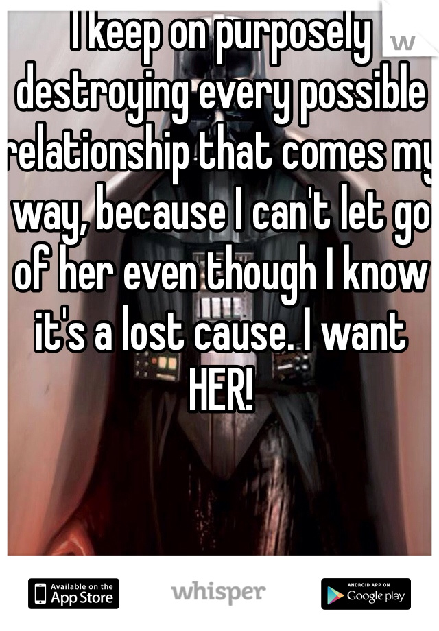 I keep on purposely destroying every possible relationship that comes my way, because I can't let go of her even though I know it's a lost cause. I want HER!