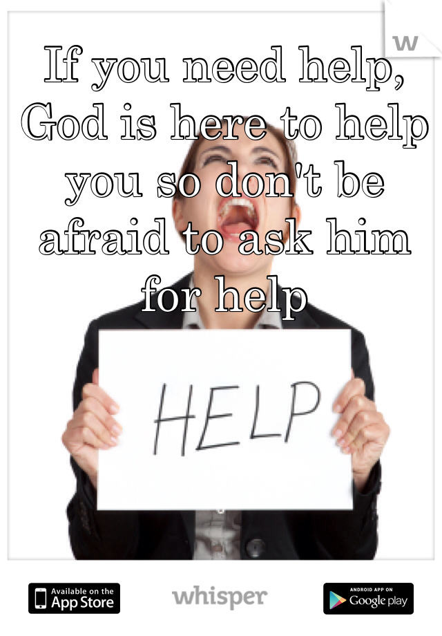 If you need help, God is here to help you so don't be afraid to ask him for help