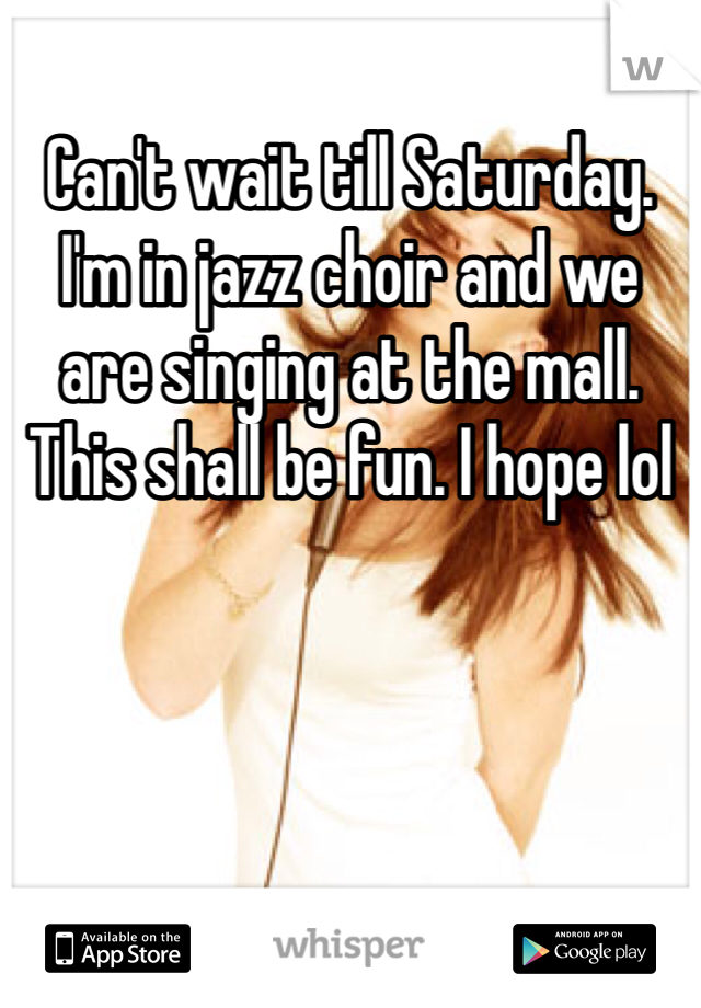Can't wait till Saturday. I'm in jazz choir and we are singing at the mall. This shall be fun. I hope lol