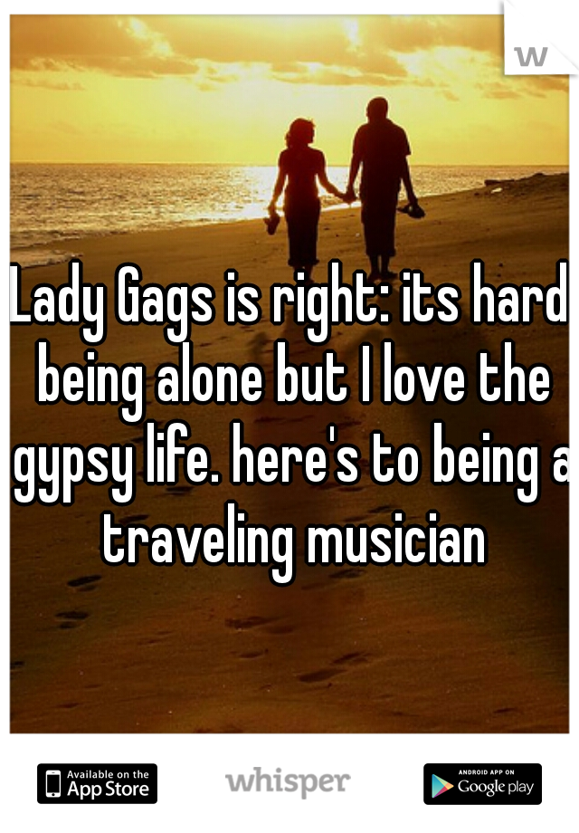 Lady Gags is right: its hard being alone but I love the gypsy life. here's to being a traveling musician