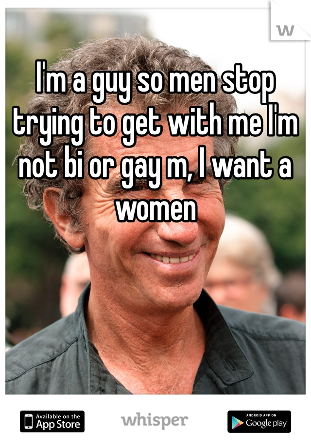I'm a guy so men stop trying to get with me I'm not bi or gay m, I want a women