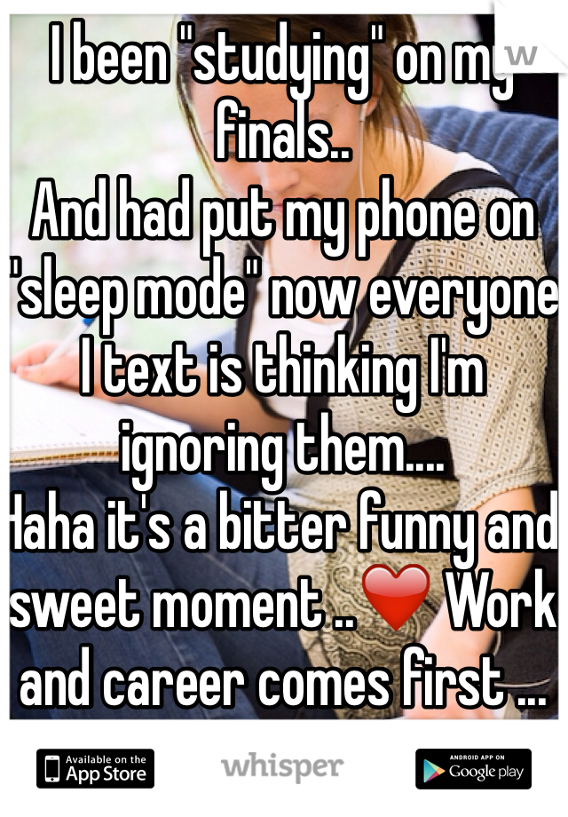"I been ""studying"" on my finals.. And had put my phone on ""sleep mode"" now everyone I text is thinking I'm ignoring them.... Haha it's a bitter funny and sweet moment ..❤️ Work and career comes first ... Sometimes."