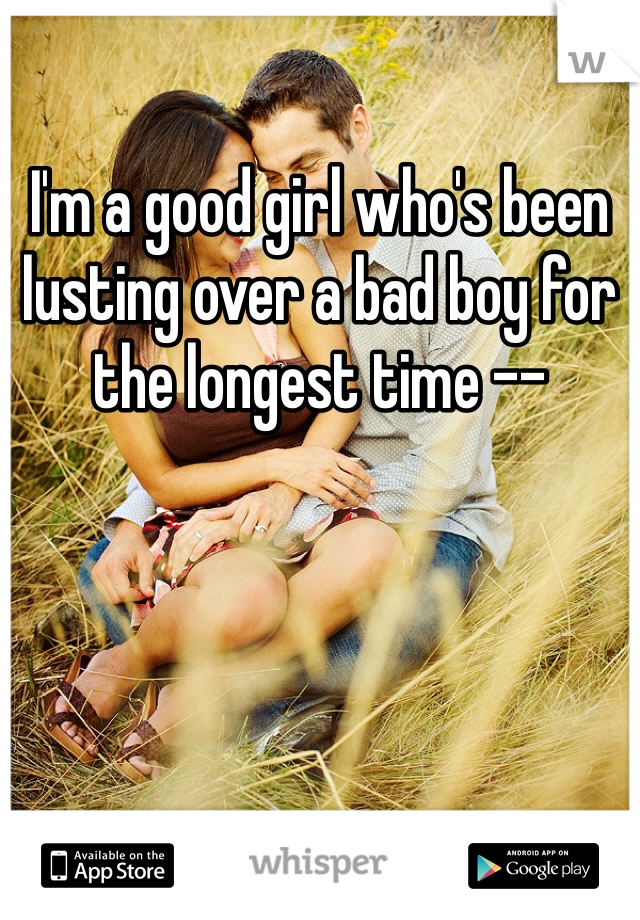 I'm a good girl who's been lusting over a bad boy for the longest time --