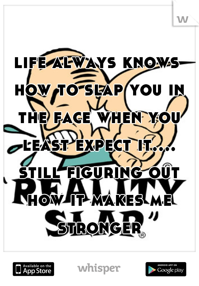 life always knows how to slap you in the face when you least expect it.... still figuring out how it makes me stronger