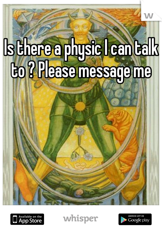 Is there a physic I can talk to ? Please message me